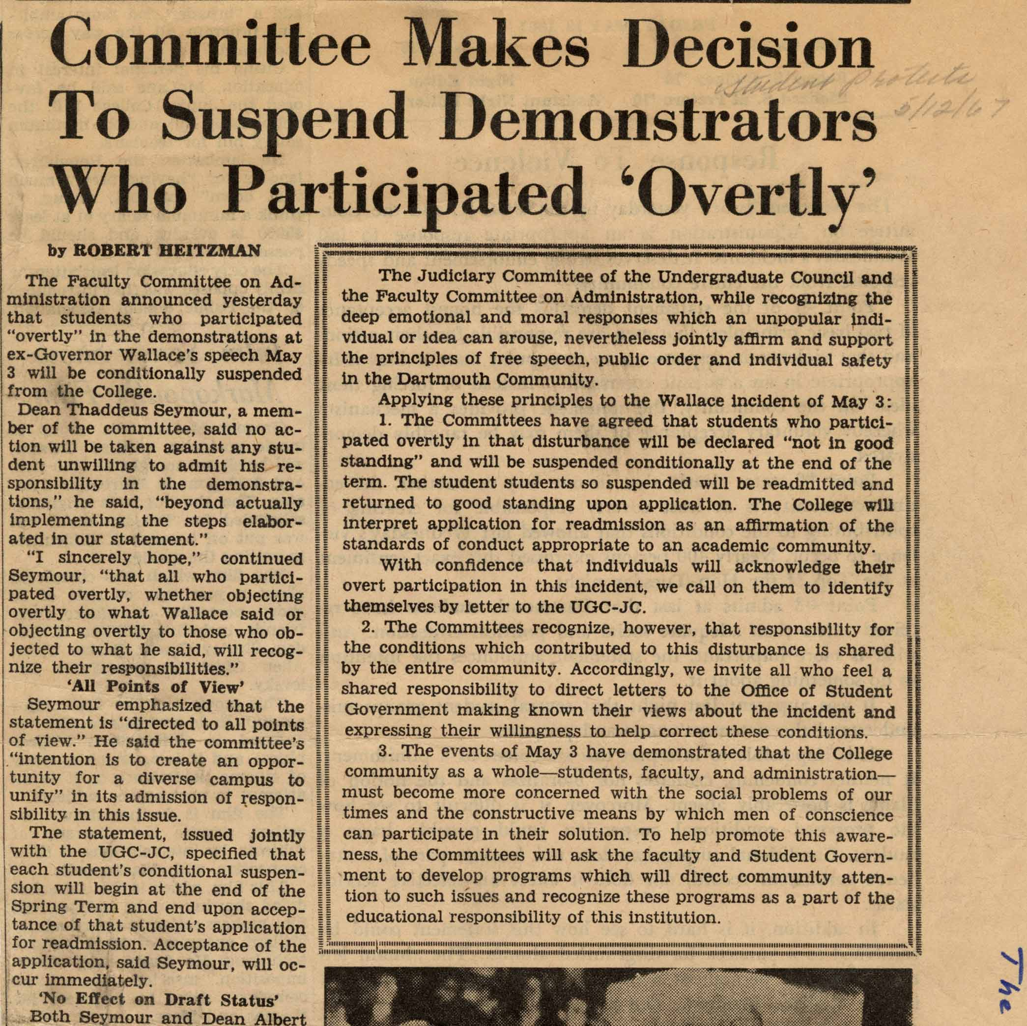 "This article by Robert Heitzman details the Faculty Committee on Administration's decision to conditionally suspend Dartmouth students who participated 'overtly' in the demonstration against George Wallace's speech in Webster Hall. In addition to hoping students who demonstrated would come forward to admit their involvement, the article remarks that the Committee recognized that ""responsibility for the conditions which contributed to this disturbance is shared by the entire community. Accordingly, we invite all who feel shared responsibility to direct letters to the Office of Student Government making known their views..."" Dean Thaddeus Seymour hoped such actions would ""create an opportunity for a diverse campus to unify."""