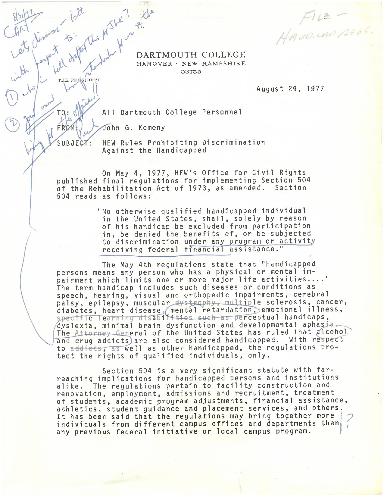 """President John G. Kemeny writes to all members of the College to reiterate the College's now official outlook on the Health, Education, and Welfare (HEW) regulations, a strong departure from the statement in a more private memo from August 30, 1976. Kemeny asserts that """"It is not necessary to make structural changes in existing facilities when programs can be made accessible by other methods such as reassignment of classes or assignment of aides to handicapped individuals..."""" This letter, like many other documents that seek to sidestep equal access to all campus facilities, cites the age of the institution as the fundamental barrier to full compliance with HEW regulations."""