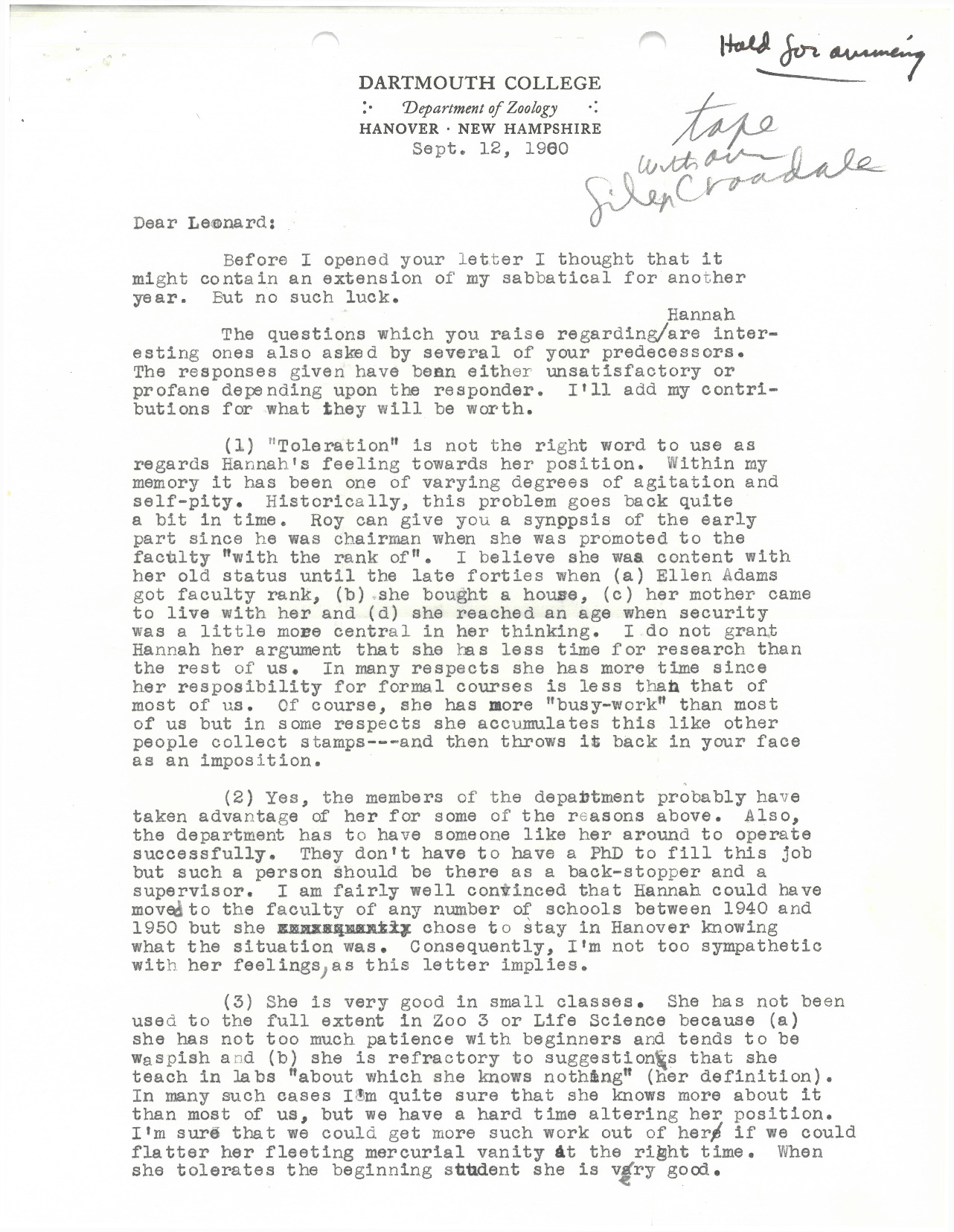 "Replies to Rieser's inquiries about Prof. Croasdale's situation in the Zoology Department ranged from sympathetic to dismissive, but this letter by Prof. J.H. Copenhaver is a strangely mixed bag. He writes that ""the members of the Department probably have taken advantage of her,"" but that because he was ""fairly well convinced that Hannah could have moved to the faculty of any number of schools between 1940 and 1950 but she chose to stay in Hanover knowing what the situation was,"" he was ""not too sympathetic with her feelings, as this letter implies."" Despite Copenhaver's more incendiary remarks about Croasdale's alleged ""fleeting mercurial vanity,"" he clearly finds her a brilliant scientist and later became one of Hannah's more vocal allies in the department."