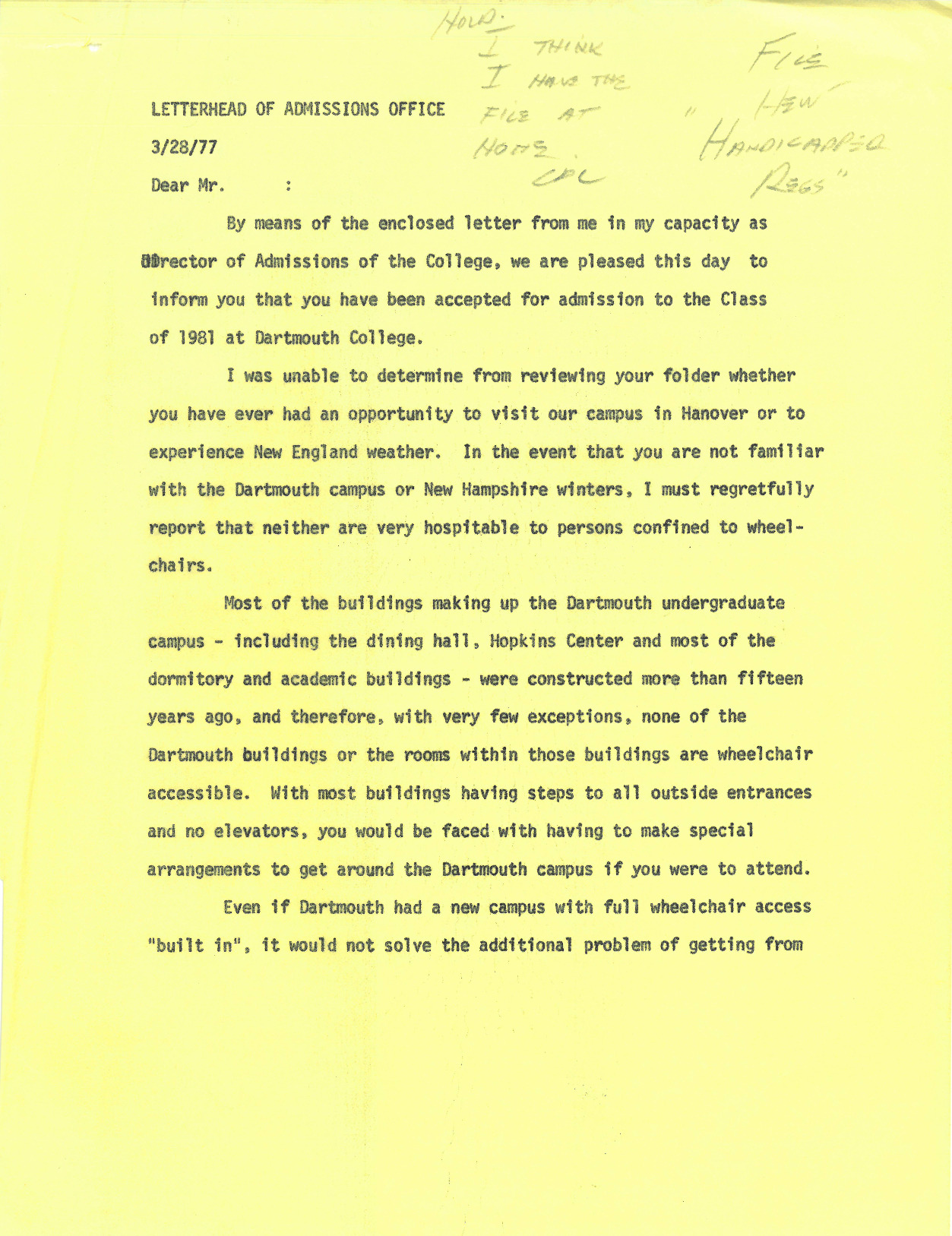 """A letter from the Director of Admissions to an admitted student to the Class of 1981. The director is open about the inaccessibility of Dartmouth's campus and the difficulty wheelchair users have had attending Dartmouth in the past, but encourages the student to contact Dave Eckels for perspective on the disabled experience at Dartmouth. The letter's recipient is likely the same student who decided to attend Northwestern, thereby giving the College """"at least a one year reprieve."""""""