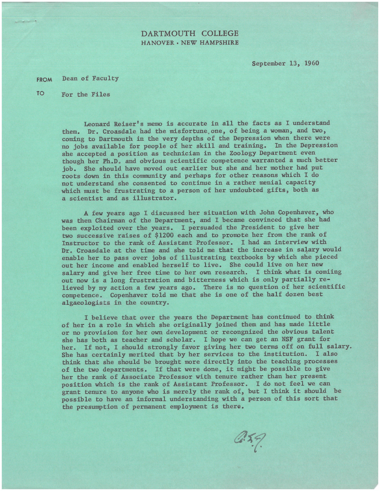 "Arthur Jensen, Dean of the Faculty, responds to the ""Conversation with Dr. Hannah Croasdale"" memo, in which Rieser asked him to provide more information regarding Prof. Croasdale's history in the Zoology Department. Jensen corroborates Croasdale's claims, writing that ""Dr. Croasdale had the misfortune of being a woman… in the Depression, she accepted a position as a technician in the Zoology Department even though her Ph.D. and obvious scientific competence warranted a much better job… There is no question of her scientific competence. Copenhaver told me that she is one of the half dozen best algologists in the country."""