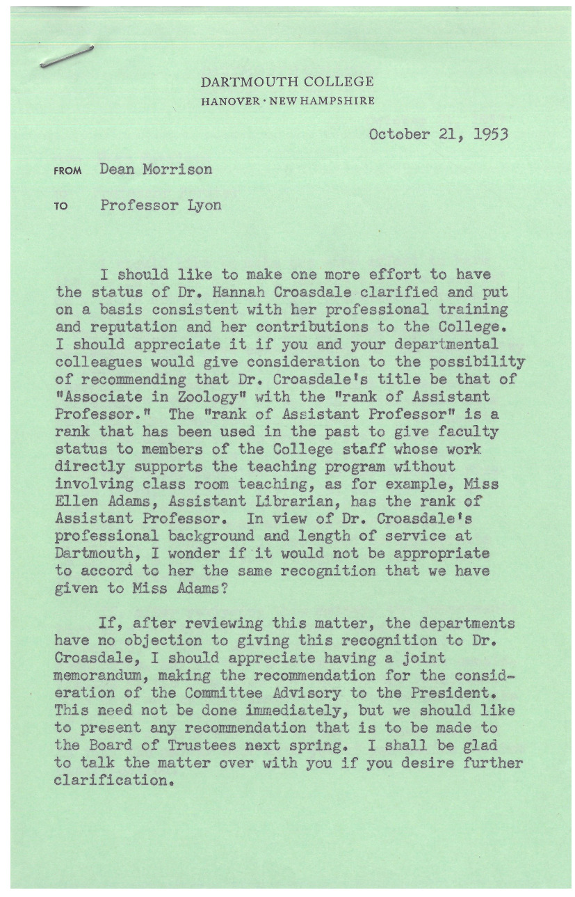 "Donald Morrison, Dean of the Faculty, writes Charles J. Lyons, Professor of Biological Sciences, regarding clarification of Hannah Croasdale's position in the Zoology Department, which he believes to be inconsistent with ""her professional training and reputation and her contributions to the College."" His suggestion that Croasdale be promoted ""with the rank of Assistant Professor"" likely caused the miscommunication in 1959 when her department reportedly recommended to promote her to full Assistant Professor status, but she was instead promoted to ""Research Assistant with the rank of Assistant Professor."""