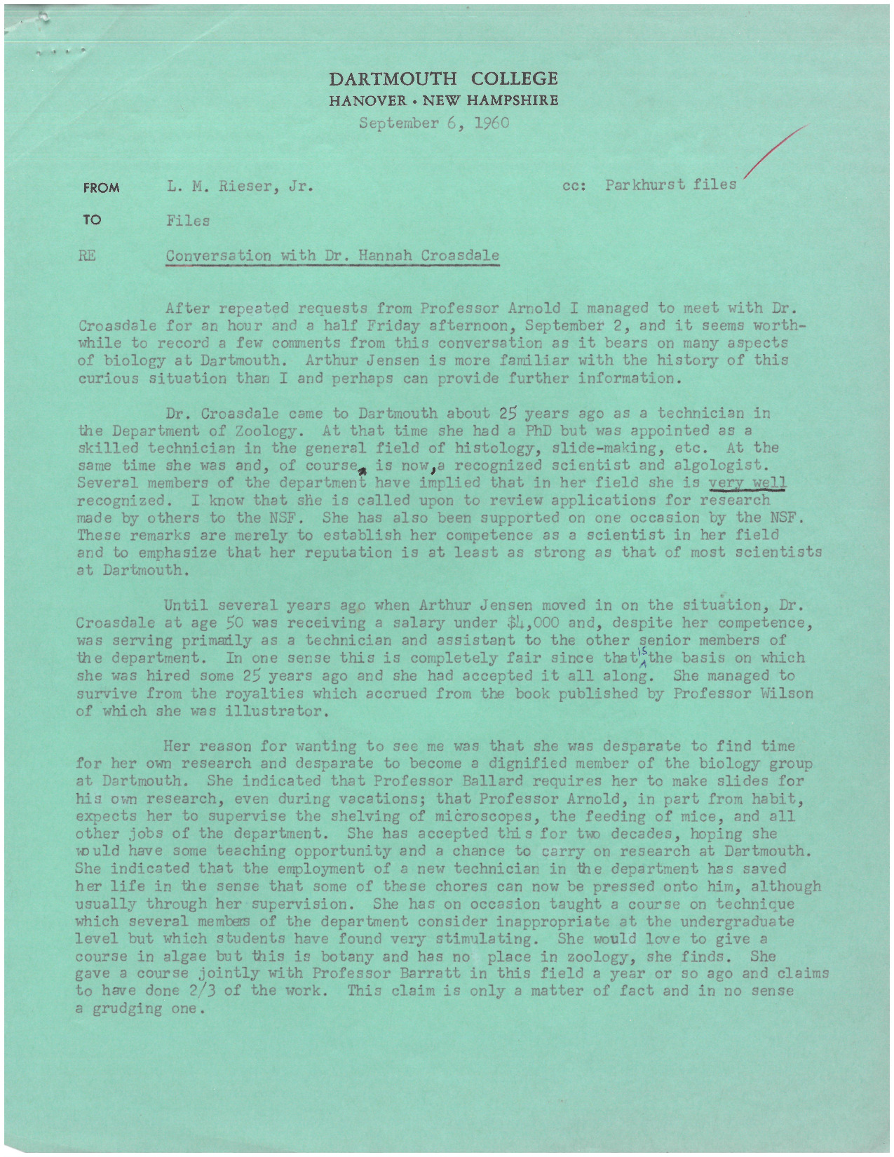 "A memo by Leonard Rieser following a conversation with Hannah Croasdale. Their meeting began an investigation by Rieser and his colleagues to prove Croasdale deserved a promotion, which generated a series of memos referred to in short as the ""Croasdale Memos."" In their initial conversation, Croasdale discussed feeling ""pushed around by senior members of the department [Zoology]"" and expressed frustration with the lack of time available to her to pursue her own research. Rieser remarks that she specifically asked him if she had tenure, suggesting that her role in the department was unclear. He concludes the memo by opining that ""she seeks no special favors but rather equality commensurate with her scientific ability and reputation."""