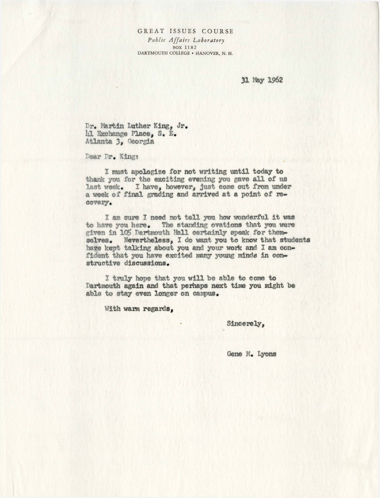 Professor Gene Lyons wrote this letter to Dr. Martin Luther King, Jr. eight days after the Civil Rights leader visited Dartmouth to deliver an address on the state of the Civil Rights Movement. Lyons apologizes for his delay in sending a letter amid the busy final grading period, and wholeheartedly thanks Dr. King for his visit and empowering words. Lyons concludes by expressing his hope that Dr. King will return and stay for a longer period of time at Dartmouth.