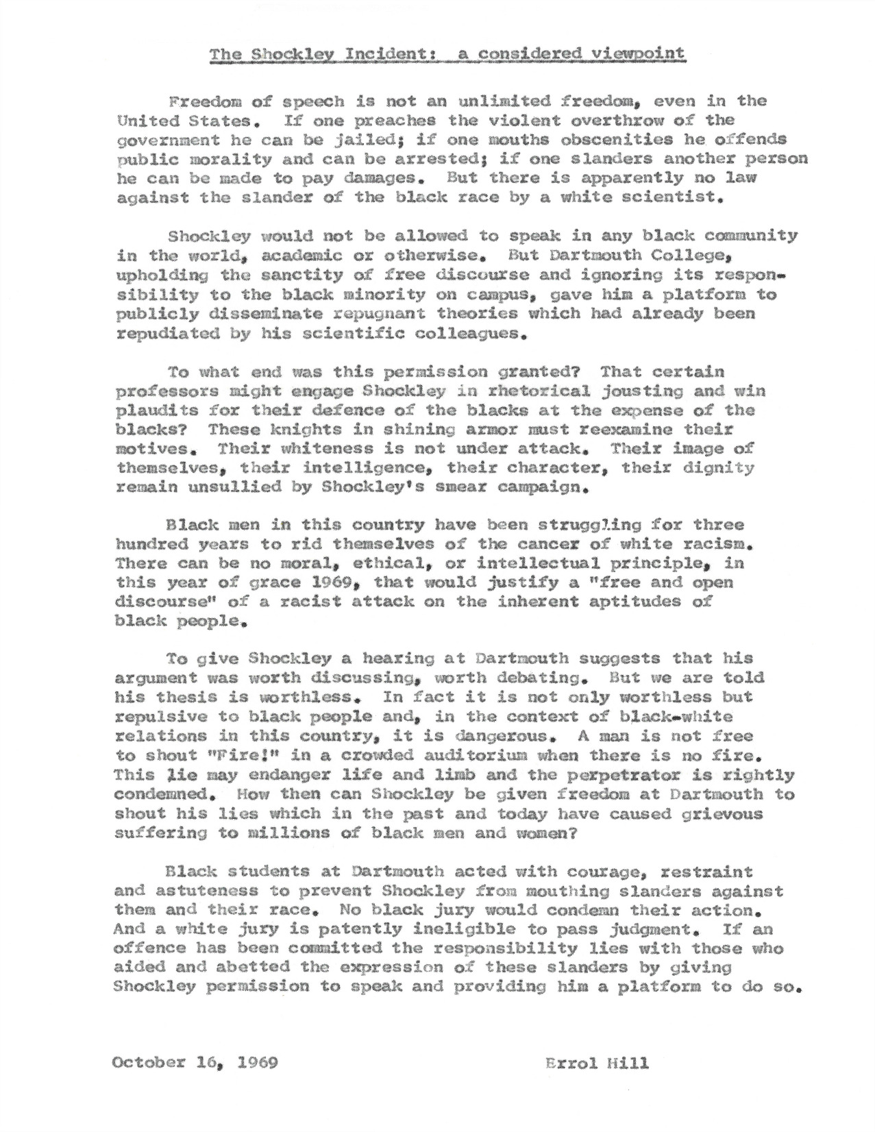 Dartmouth professor, adviser to the Afro-American Society, and Affirmative Action Officer Errol Hill posits that Nobel prize winner William Shockley should not have been permitted to present his controversial paper at Dartmouth College. Hill thought the paper's suggestion that there are correlations between intelligence and race was not only scientifically inaccurate but harmful to relations between members of the Black and white communities. He expresses his support for Dartmouth students who used peaceful protest to drown-out Shockley's presentation.