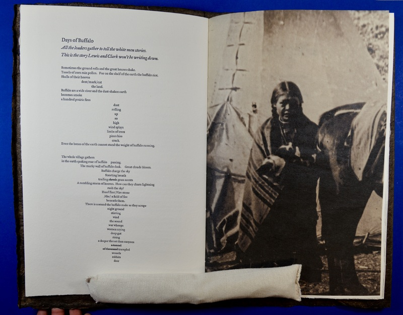 """Debra Magpie Earling, a member of the Confederated Shalish and Kootenai Tribes of the Flathead Reservation, created this artist book during the bicentennial of the Lewis and Clark expedition to represent the hardships brought upon Native American cultures by colonialism. The cultural importance of the plains bison and the effects of its near extermination from the American West is reflected in both Earling's poetry and the materials used to construct the book—it's printed on smoked buffalo rawhide cover paper with trade beads and rifle shell cartridges adorning the spine. Earling writes, """"Only a few photographs document the extermination of the bison and the hunter's struggles against starvation. Instead, as if to marginalize the dying cultures, countless images survive that depict the arrival of the mining spectator, soldier, cowboy… all that followed to give us a thorough and close-up look at the noble savage-free territory of post-bison civilization."""""""