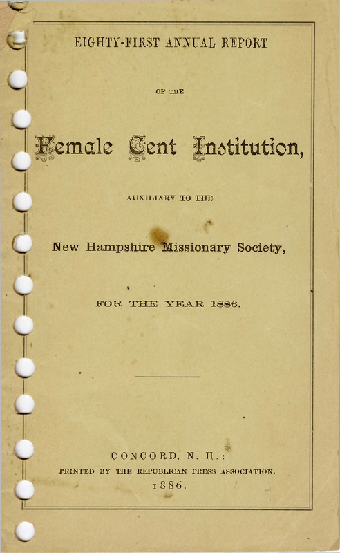 The eighty-first annual report of the Female Cent Institution, including opening remarks, funds collected, and lists of new members. In 1886, the combined funds collected from Hanover and Hanover Center total $27.20, which would be around $800.00 today. Due to its connections to a larger missionary organization, the opening remarks of this report refer to non-Christians as barbarians that pose a threat to Christians if not evangelized.