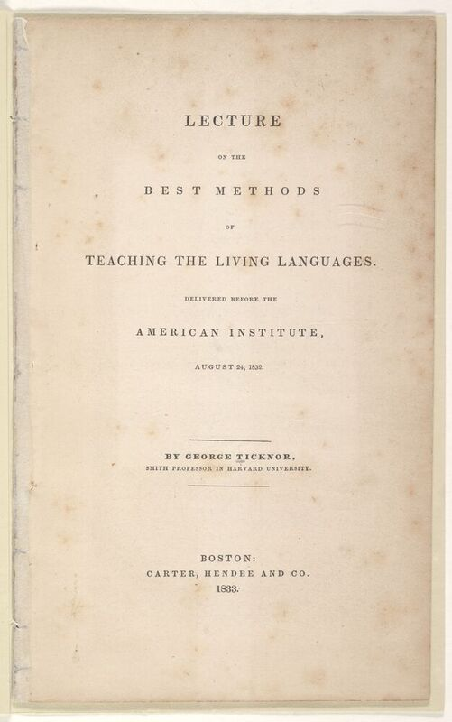 """As a professor at Harvard, Ticknor advocated strongly for reform in pedagogical practices at the university.  Unlike the teaching of classical languages, he asserts the value of speaking the modern languages in addition to reading them: """"The most important characteristic of a living language, -- the attribute in which resides its essential power and value, -- is, that it is a spoken one."""""""